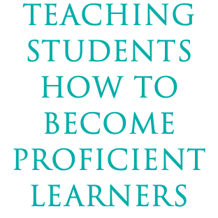 TEACHING STUDENTS HOW TO BECOME PROFICIENT LEARNERS